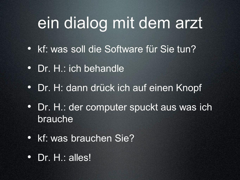 ein dialog mit dem arzt kf: was soll die Software für Sie tun? Dr. H.: ich behandle Dr. H: dann drück ich auf einen Knopf Dr. H.: der computer spuckt