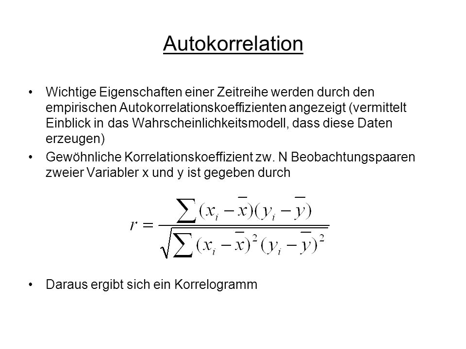Autokorrelation Wichtige Eigenschaften einer Zeitreihe werden durch den empirischen Autokorrelationskoeffizienten angezeigt (vermittelt Einblick in das Wahrscheinlichkeitsmodell, dass diese Daten erzeugen) Gewöhnliche Korrelationskoeffizient zw.