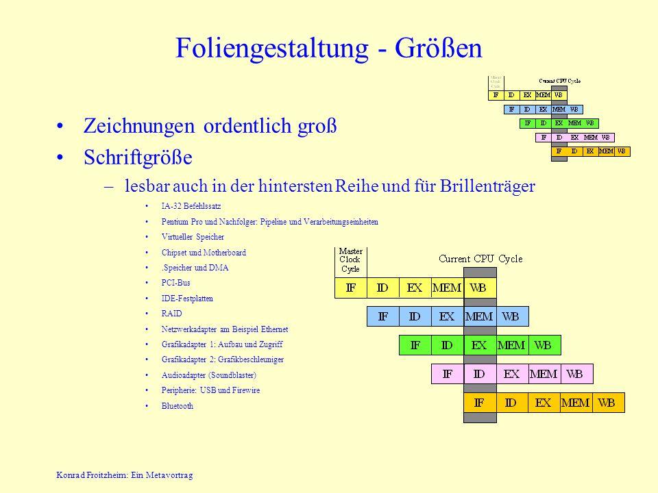 Konrad Froitzheim: Ein Metavortrag Foliengestaltung - Größen Zeichnungen ordentlich groß Schriftgröße –lesbar auch in der hintersten Reihe und für Brillenträger IA-32 Befehlssatz Pentium Pro und Nachfolger: Pipeline und Verarbeitungseinheiten Virtueller Speicher Chipset und Motherboard.Speicher und DMA PCI-Bus IDE-Festplatten RAID Netzwerkadapter am Beispiel Ethernet Grafikadapter 1: Aufbau und Zugriff Grafikadapter 2: Grafikbeschleuniger Audioadapter (Soundblaster) Peripherie: USB und Firewire Bluetooth