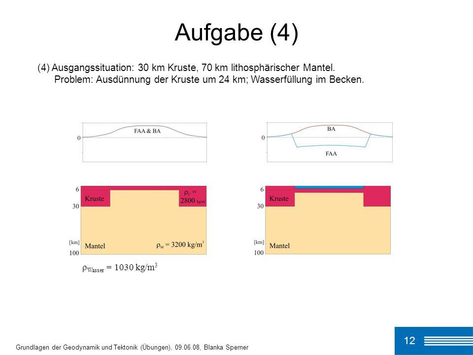 (4) Ausgangssituation: 30 km Kruste, 70 km lithosphärischer Mantel. Problem: Ausdünnung der Kruste um 24 km; Wasserfüllung im Becken. Aufgabe (4) 12 G