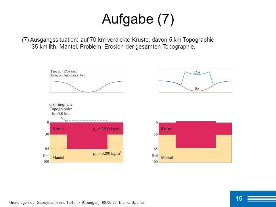 (7) Ausgangssituation: auf 70 km verdickte Kruste, davon 5 km Topographie, 35 km lith. Mantel. Problem: Erosion der gesamten Topographie. Aufgabe (7)