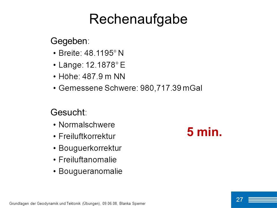27 Grundlagen der Geodynamik und Tektonik (Übungen), 09.06.08, Blanka Sperner Rechenaufgabe Gegeben : Breite: 48.1195° N Länge: 12.1878° E Höhe: 487.9