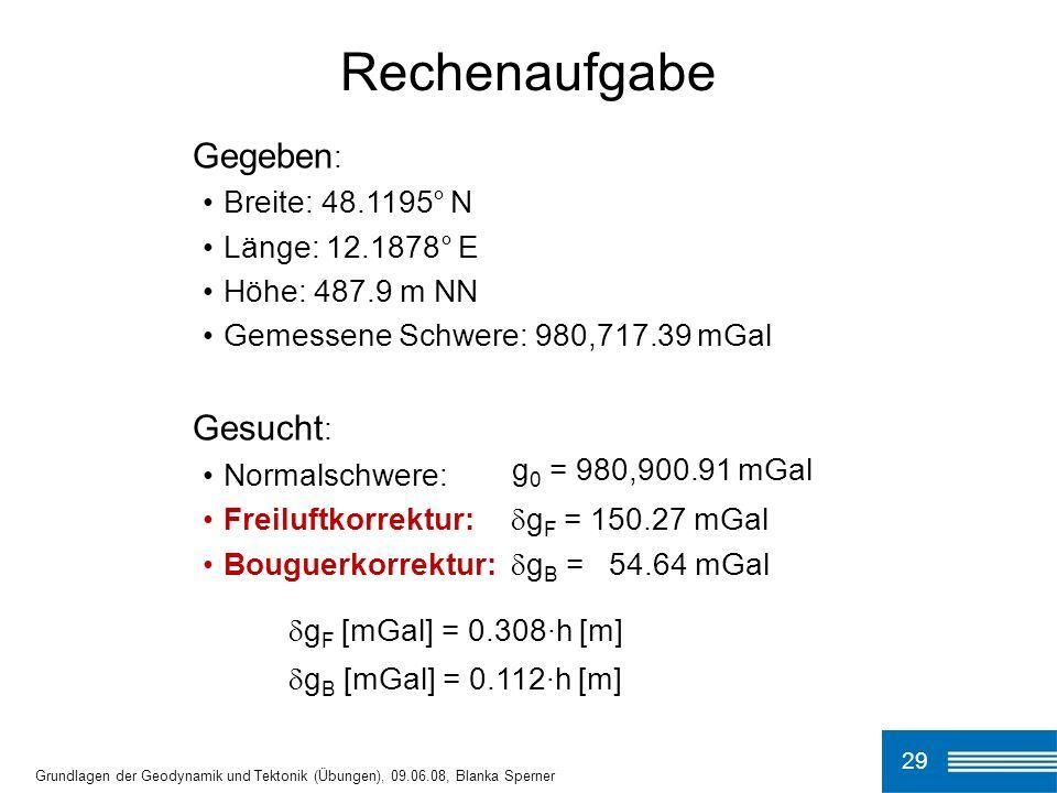 29 Grundlagen der Geodynamik und Tektonik (Übungen), 09.06.08, Blanka Sperner Rechenaufgabe Gegeben : Breite: 48.1195° N Länge: 12.1878° E Höhe: 487.9