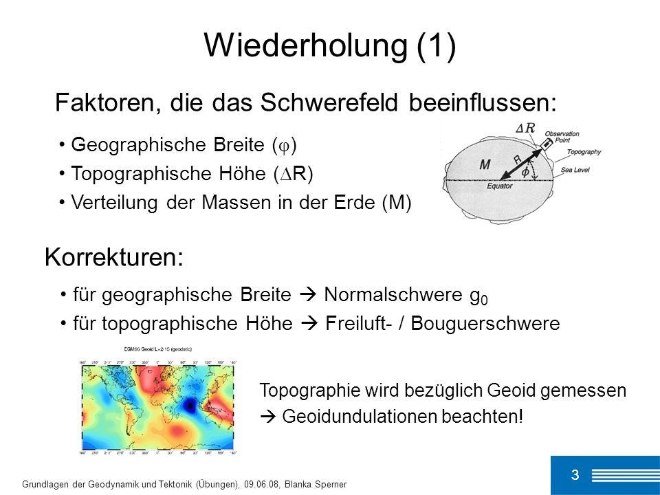 4 Grundlagen der Geodynamik und Tektonik (Übungen), 09.06.08, Blanka Sperner Wiederholung (2) Strobach (1991): Unser Planet Erde Freiluft- anomalie (FAA) Bouguer- anomalie (BA) Korrektur für topographische Höhe: g F [mGal] = 0.308·h [m] g B [mGal] = 0.112·h [m] g B [mGal] = -0.0687·h [m] Korrektur für die Masse zwischen Meßpunkt und Referenzniveau: An Land: Überm Meer: g F = g beob + g F - g 0 g B = g F - g B