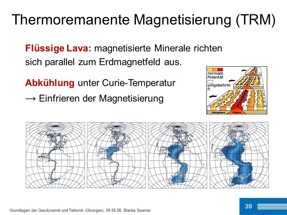 39 Thermoremanente Magnetisierung (TRM) Grundlagen der Geodynamik und Tektonik (Übungen), 09.06.08, Blanka Sperner Flüssige Lava: magnetisierte Minera