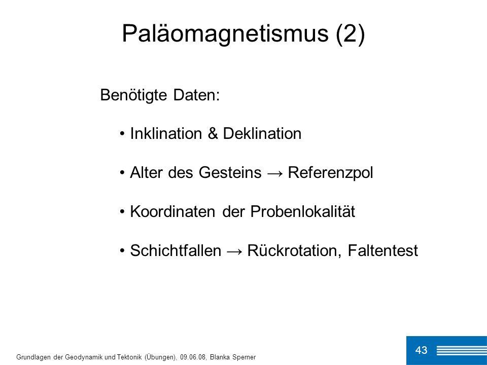 43 Paläomagnetismus (2) Grundlagen der Geodynamik und Tektonik (Übungen), 09.06.08, Blanka Sperner Benötigte Daten: Inklination & Deklination Alter de