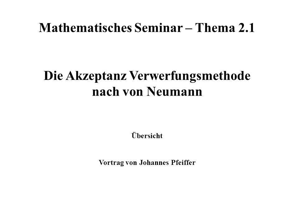 Mathematisches Seminar – Thema 2.1 Die Akzeptanz Verwerfungsmethode nach von Neumann Übersicht Vortrag von Johannes Pfeiffer