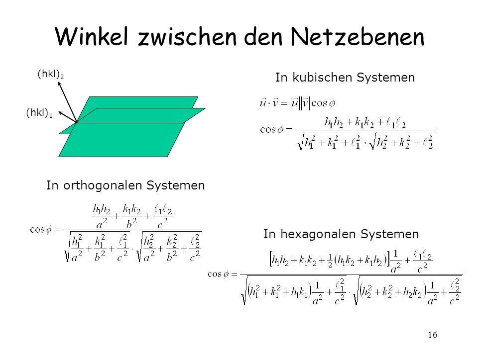 16 Winkel zwischen den Netzebenen In kubischen Systemen In orthogonalen Systemen In hexagonalen Systemen (hkl) 1 (hkl) 2