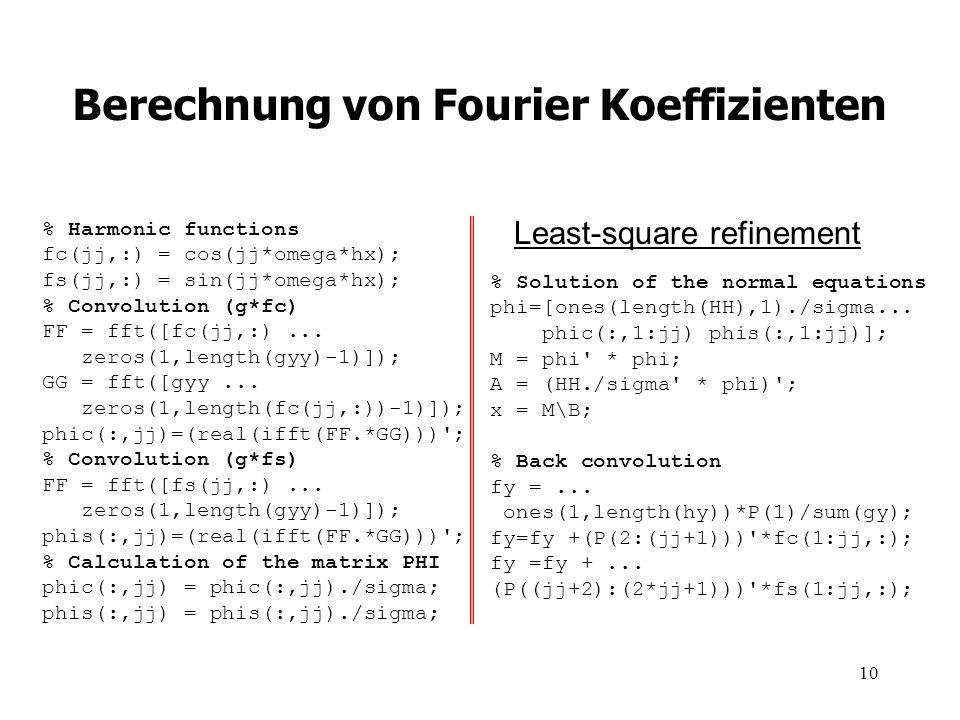 10 Berechnung von Fourier Koeffizienten % Harmonic functions fc(jj,:) = cos(jj*omega*hx); fs(jj,:) = sin(jj*omega*hx); % Convolution (g*fc) FF = fft([