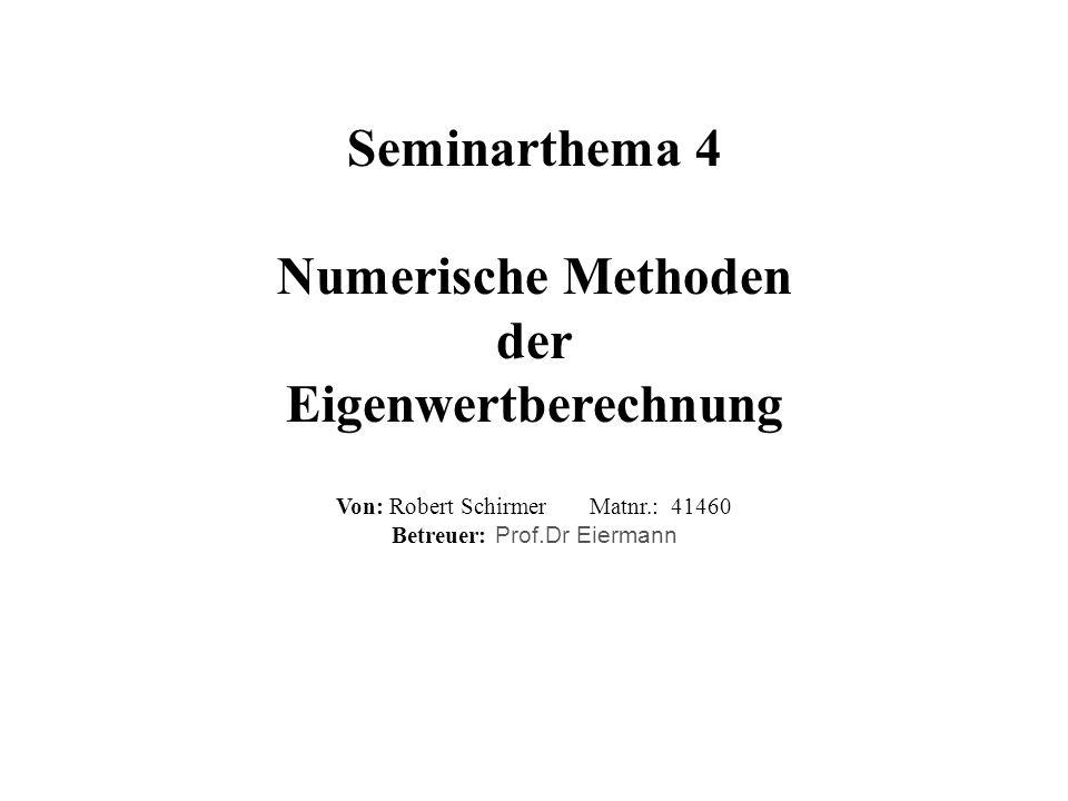 Seminarthema 4 Numerische Methoden der Eigenwertberechnung Von: Robert Schirmer Matnr.: 41460 Betreuer: Prof.Dr Eiermann