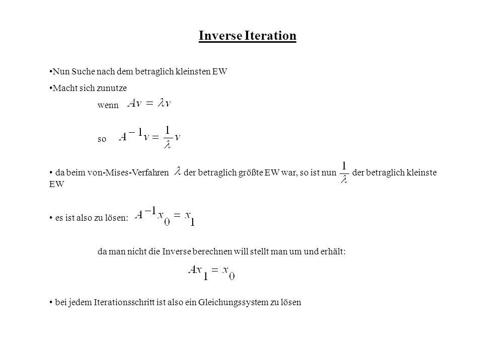 Inverse Iteration Nun Suche nach dem betraglich kleinsten EW Macht sich zunutze wenn so da beim von-Mises-Verfahren der betraglich größte EW war, so ist nun der betraglich kleinste EW es ist also zu lösen: da man nicht die Inverse berechnen will stellt man um und erhält: bei jedem Iterationsschritt ist also ein Gleichungssystem zu lösen