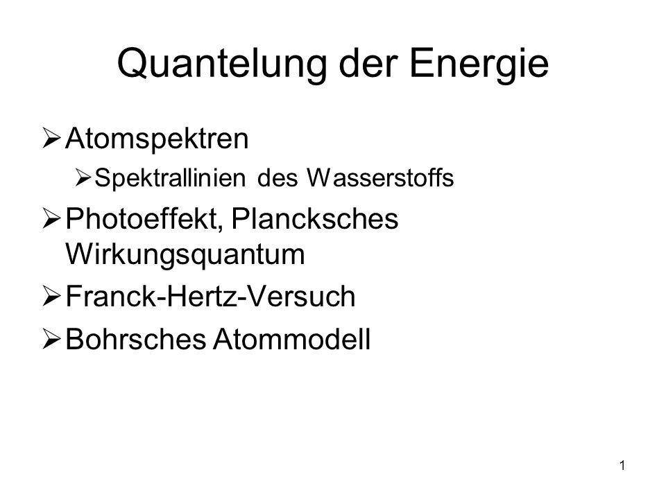 1 Quantelung der Energie Atomspektren Spektrallinien des Wasserstoffs Photoeffekt, Plancksches Wirkungsquantum Franck-Hertz-Versuch Bohrsches Atommode