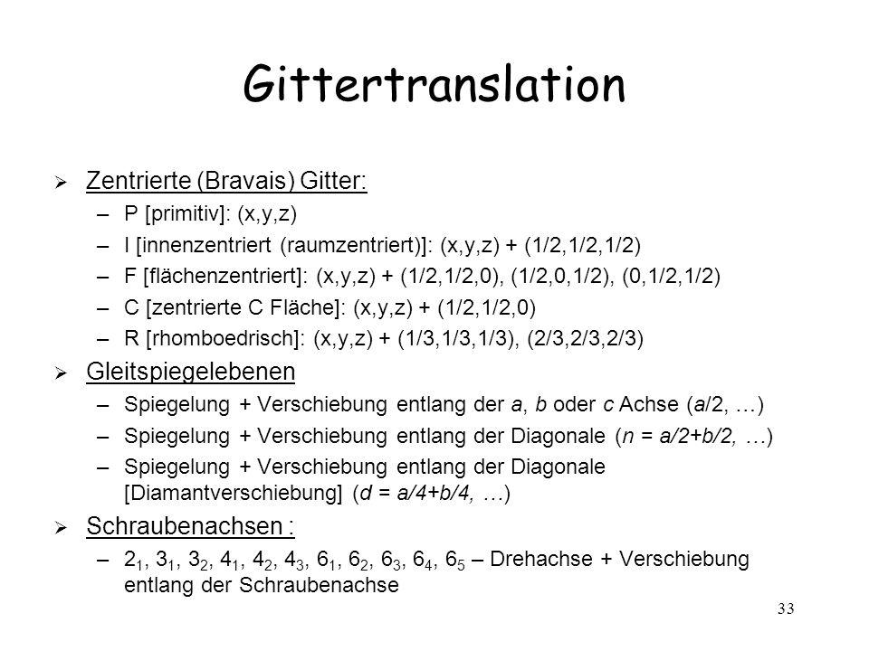 33 Gittertranslation Zentrierte (Bravais) Gitter: –P [primitiv]: (x,y,z) –I [innenzentriert (raumzentriert)]: (x,y,z) + (1/2,1/2,1/2) –F [flächenzentr