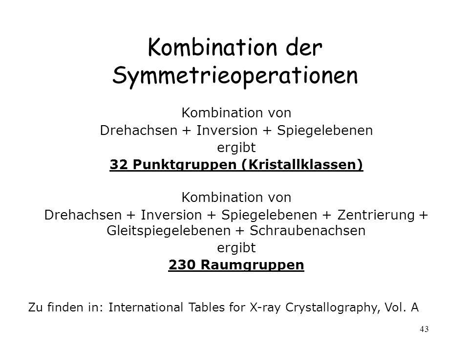 43 Kombination der Symmetrieoperationen Kombination von Drehachsen + Inversion + Spiegelebenen ergibt 32 Punktgruppen (Kristallklassen) Kombination vo