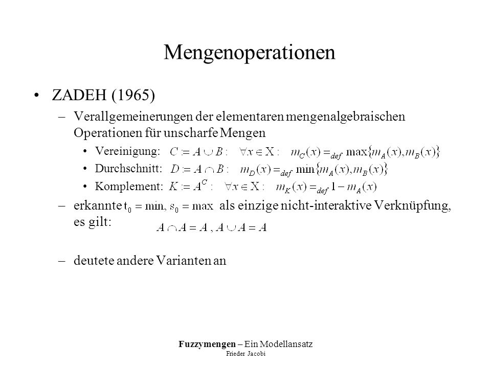 Fuzzymengen – Ein Modellansatz Frieder Jacobi Mengenoperationen ZADEH (1965) –Verallgemeinerungen der elementaren mengenalgebraischen Operationen für unscharfe Mengen Vereinigung: Durchschnitt: Komplement: –erkannte als einzige nicht-interaktive Verknüpfung, es gilt: –deutete andere Varianten an