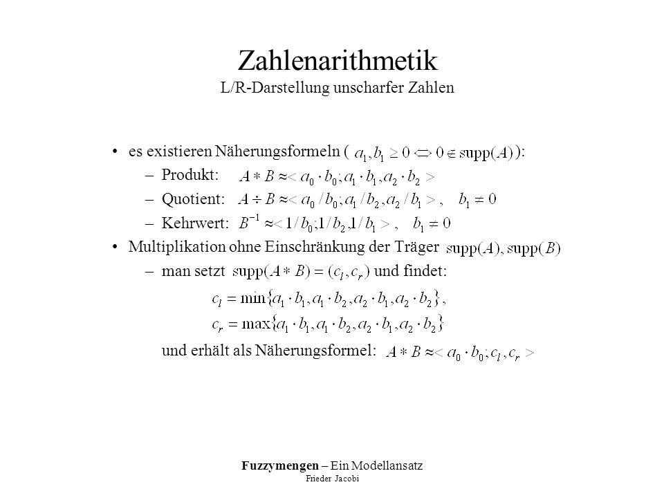 Fuzzymengen – Ein Modellansatz Frieder Jacobi Zahlenarithmetik L/R-Darstellung unscharfer Zahlen es existieren Näherungsformeln ( ): –Produkt: –Quotient: –Kehrwert: Multiplikation ohne Einschränkung der Träger –man setzt und findet: und erhält als Näherungsformel: