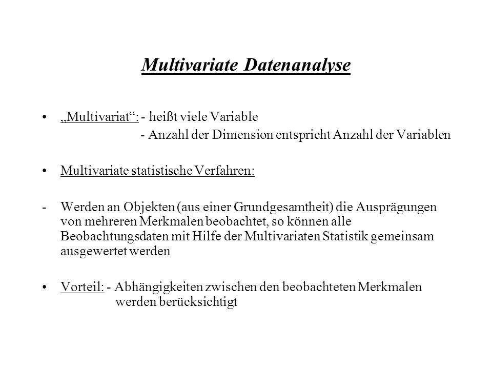 Multivariate Datenanalyse Multivariat: - heißt viele Variable - Anzahl der Dimension entspricht Anzahl der Variablen Multivariate statistische Verfahren: -Werden an Objekten (aus einer Grundgesamtheit) die Ausprägungen von mehreren Merkmalen beobachtet, so können alle Beobachtungsdaten mit Hilfe der Multivariaten Statistik gemeinsam ausgewertet werden Vorteil: - Abhängigkeiten zwischen den beobachteten Merkmalen werden berücksichtigt