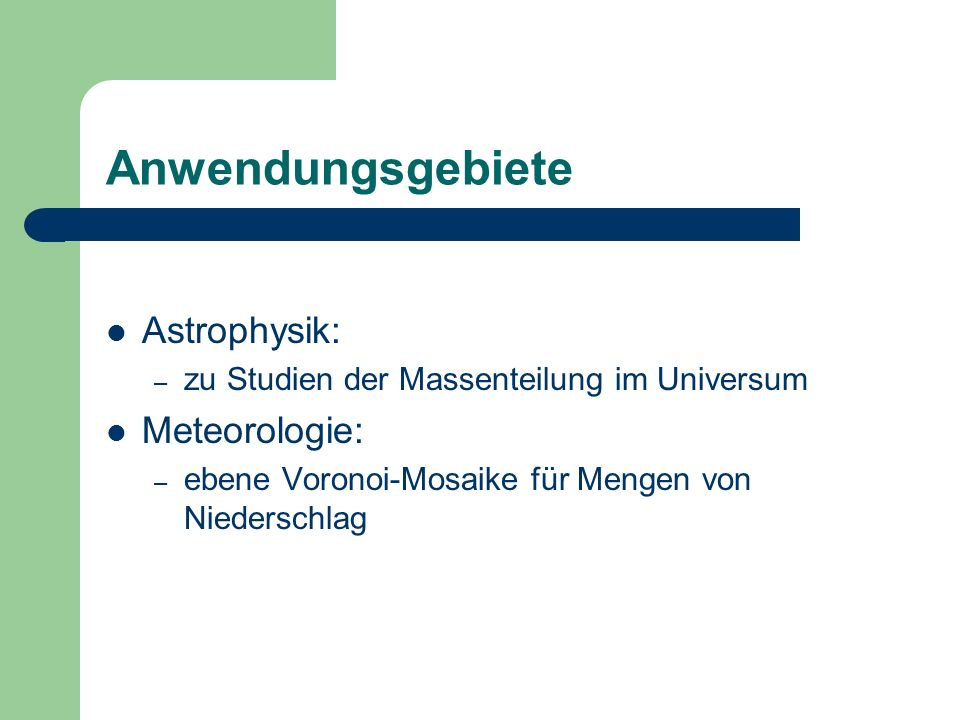 Anwendungsgebiete Astrophysik: – zu Studien der Massenteilung im Universum Meteorologie: – ebene Voronoi-Mosaike für Mengen von Niederschlag