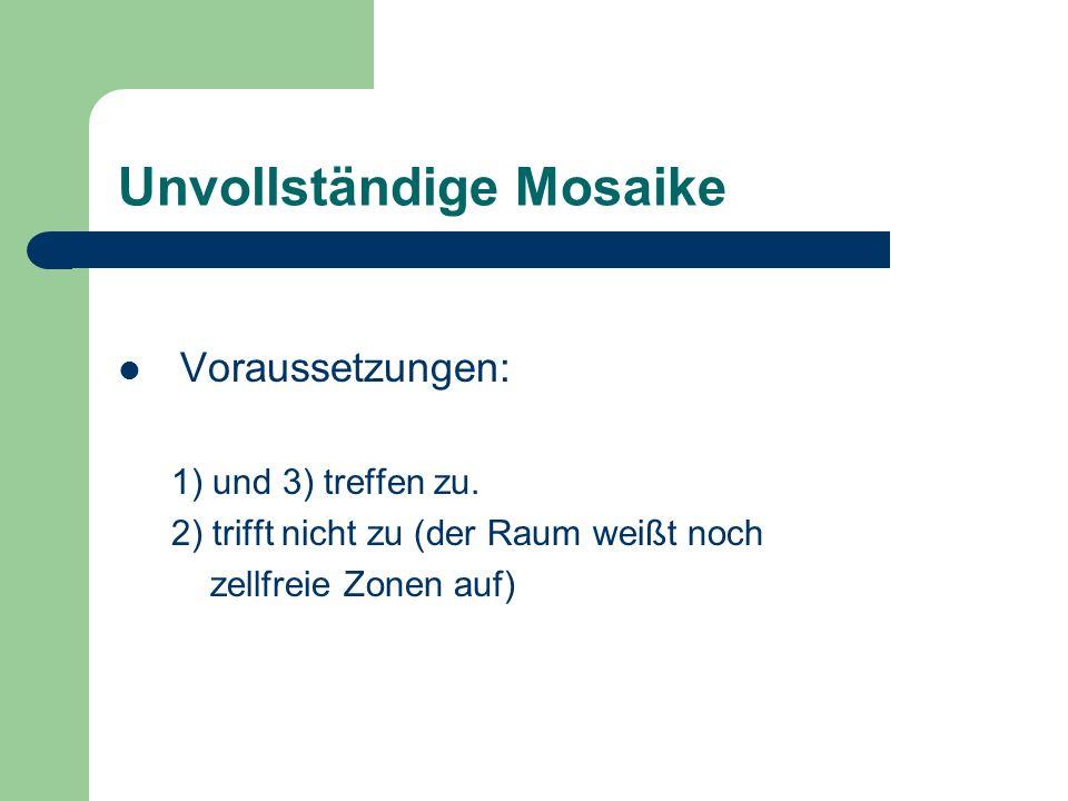 Unvollständige Mosaike Voraussetzungen: 1) und 3) treffen zu. 2) trifft nicht zu (der Raum weißt noch zellfreie Zonen auf)