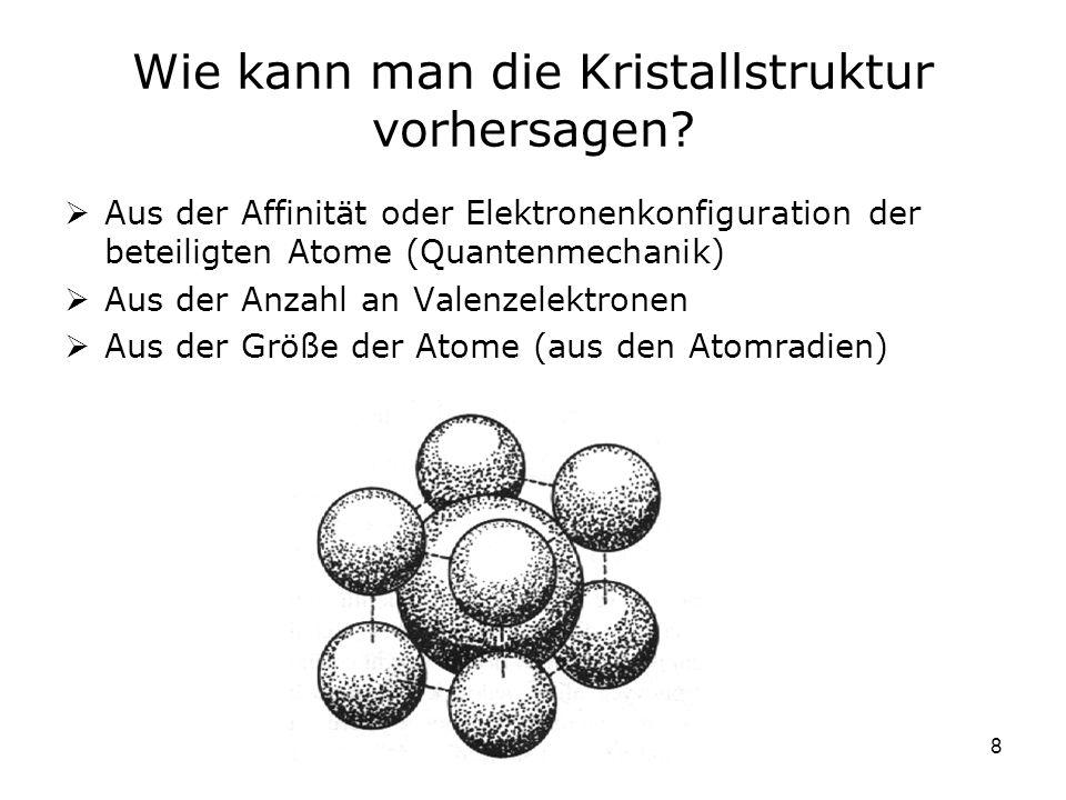 8 Wie kann man die Kristallstruktur vorhersagen? Aus der Affinität oder Elektronenkonfiguration der beteiligten Atome (Quantenmechanik) Aus der Anzahl
