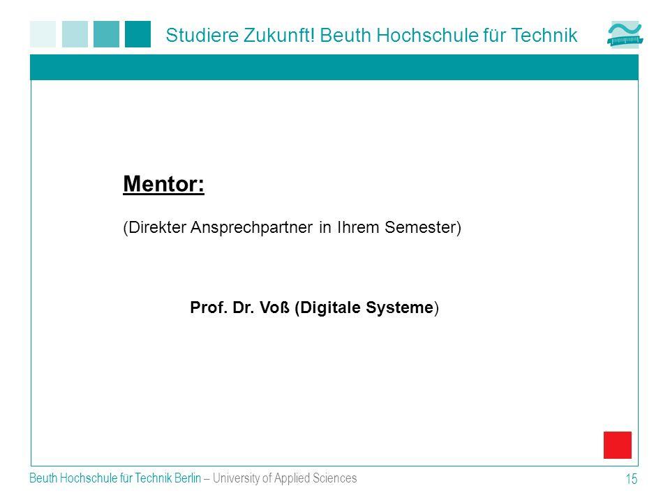 Studiere Zukunft! Beuth Hochschule für Technik Beuth Hochschule für Technik Berlin – University of Applied Sciences 15 Mentor: (Direkter Ansprechpartn