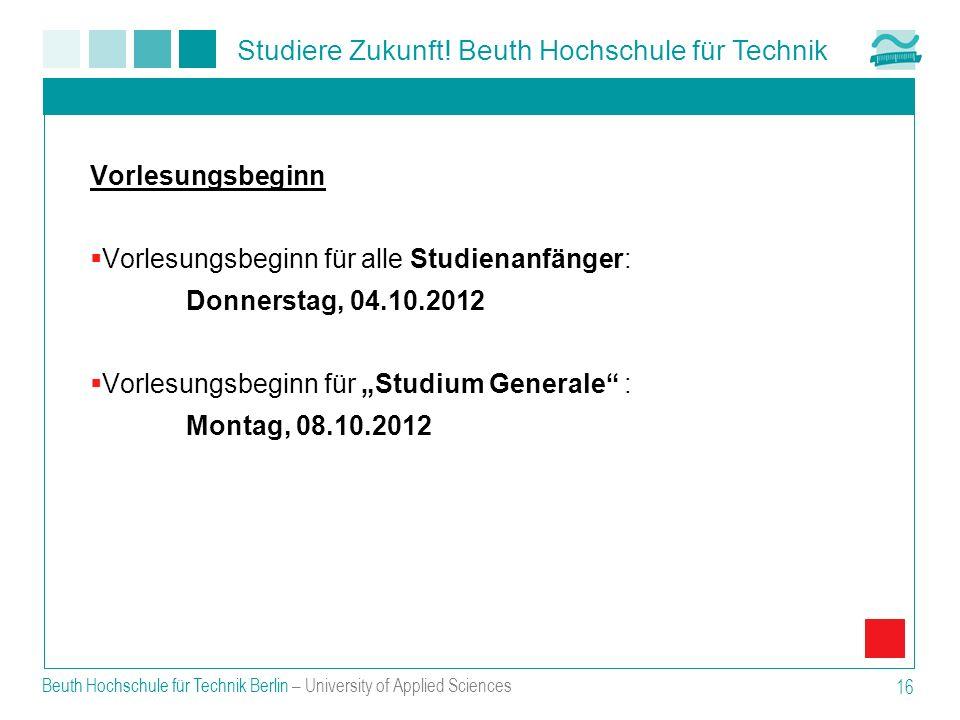 Studiere Zukunft! Beuth Hochschule für Technik Beuth Hochschule für Technik Berlin – University of Applied Sciences 16 Vorlesungsbeginn Vorlesungsbegi