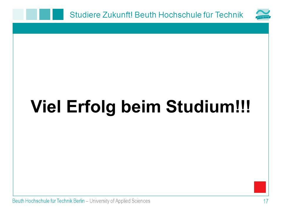 Studiere Zukunft! Beuth Hochschule für Technik Beuth Hochschule für Technik Berlin – University of Applied Sciences 17 Viel Erfolg beim Studium!!!