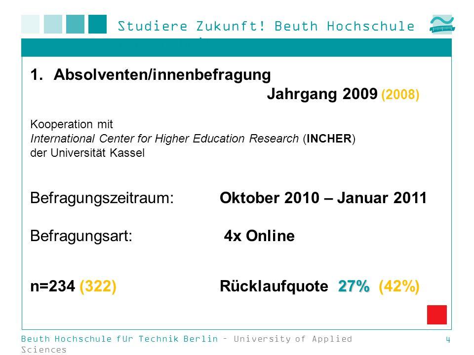Studiere Zukunft! Beuth Hochschule für Technik Beuth Hochschule für Technik Berlin – University of Applied Sciences 4 1.Absolventen/innenbefragung Jah