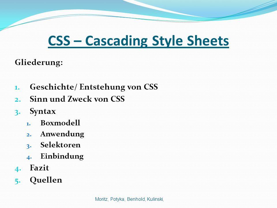 CSS – Cascading Style Sheets Gliederung: 1. Geschichte/ Entstehung von CSS 2. Sinn und Zweck von CSS 3. Syntax 1. Boxmodell 2. Anwendung 3. Selektoren