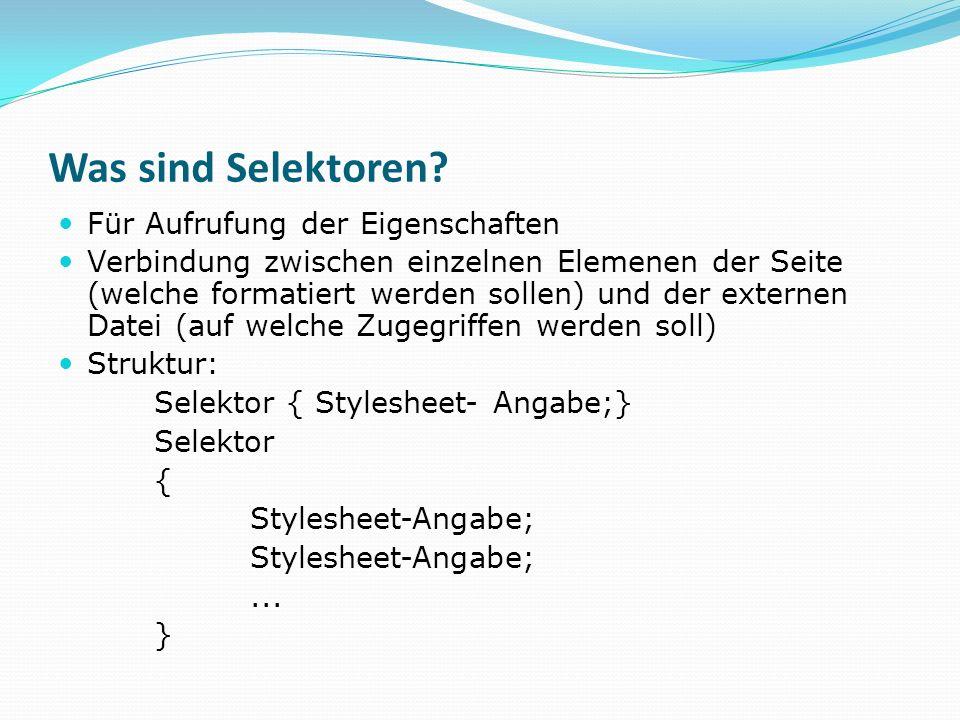 Was sind Selektoren? Für Aufrufung der Eigenschaften Verbindung zwischen einzelnen Elemenen der Seite (welche formatiert werden sollen) und der extern