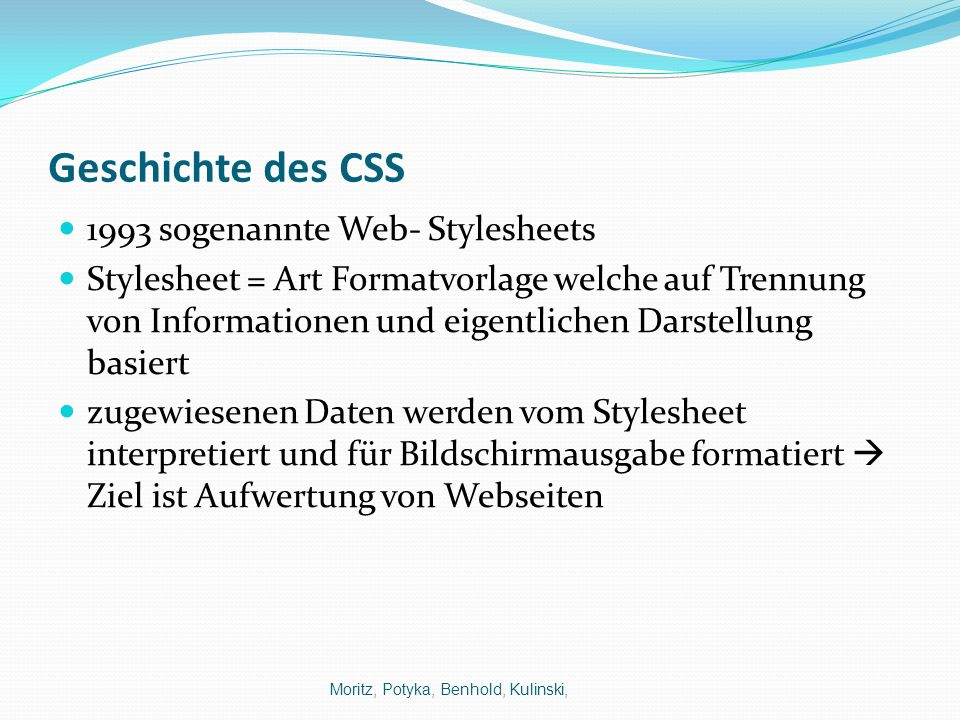 Geschichte des CSS 1993 sogenannte Web- Stylesheets Stylesheet = Art Formatvorlage welche auf Trennung von Informationen und eigentlichen Darstellung