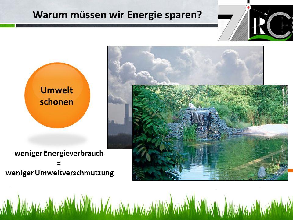 Warum müssen wir Energie sparen? Umwelt schonen weniger Energieverbrauch = weniger Umweltverschmutzung