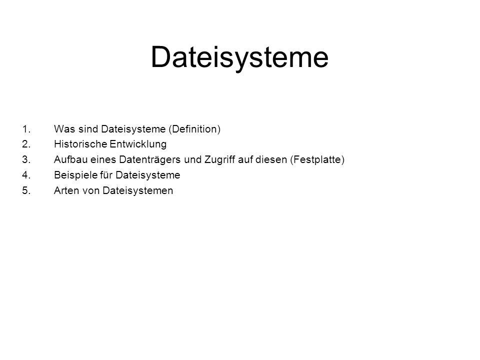 Dateisysteme 1.Was sind Dateisysteme (Definition) 2.Historische Entwicklung 3.Aufbau eines Datenträgers und Zugriff auf diesen (Festplatte) 4.Beispiel