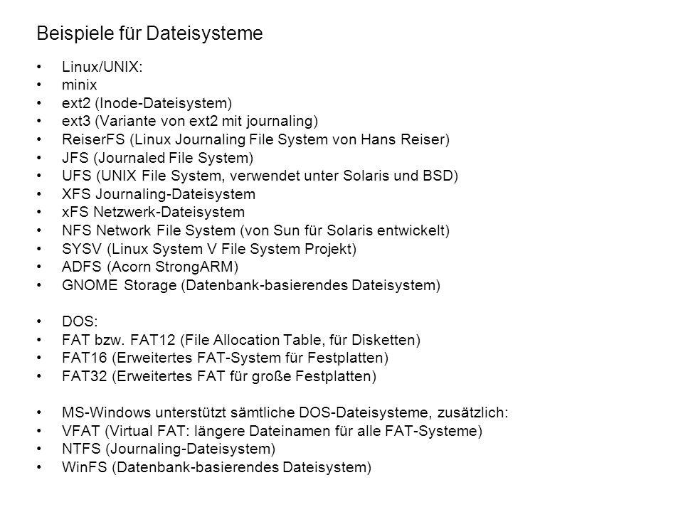 Beispiele für Dateisysteme Linux/UNIX: minix ext2 (Inode-Dateisystem) ext3 (Variante von ext2 mit journaling) ReiserFS (Linux Journaling File System v