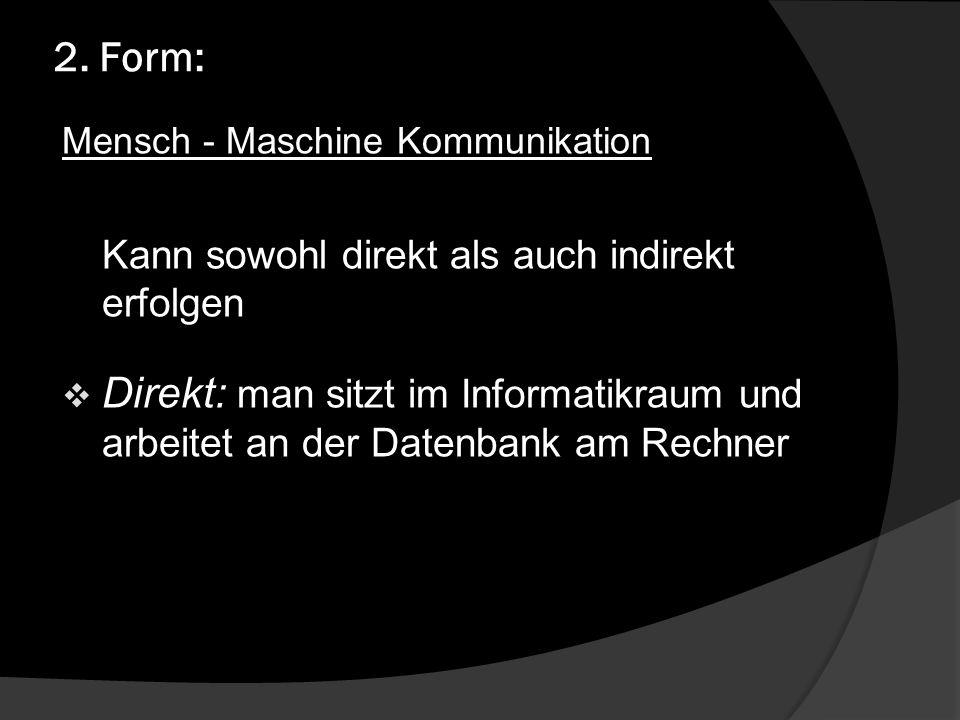 2. Form: Mensch - Maschine Kommunikation Kann sowohl direkt als auch indirekt erfolgen Direkt: man sitzt im Informatikraum und arbeitet an der Datenba