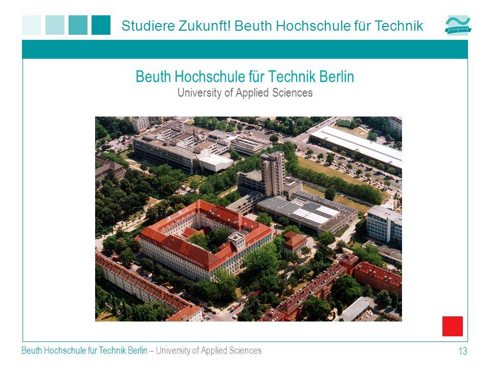 Studiere Zukunft! Beuth Hochschule für Technik Beuth Hochschule für Technik Berlin – University of Applied Sciences 13 Beuth Hochschule für Technik Be