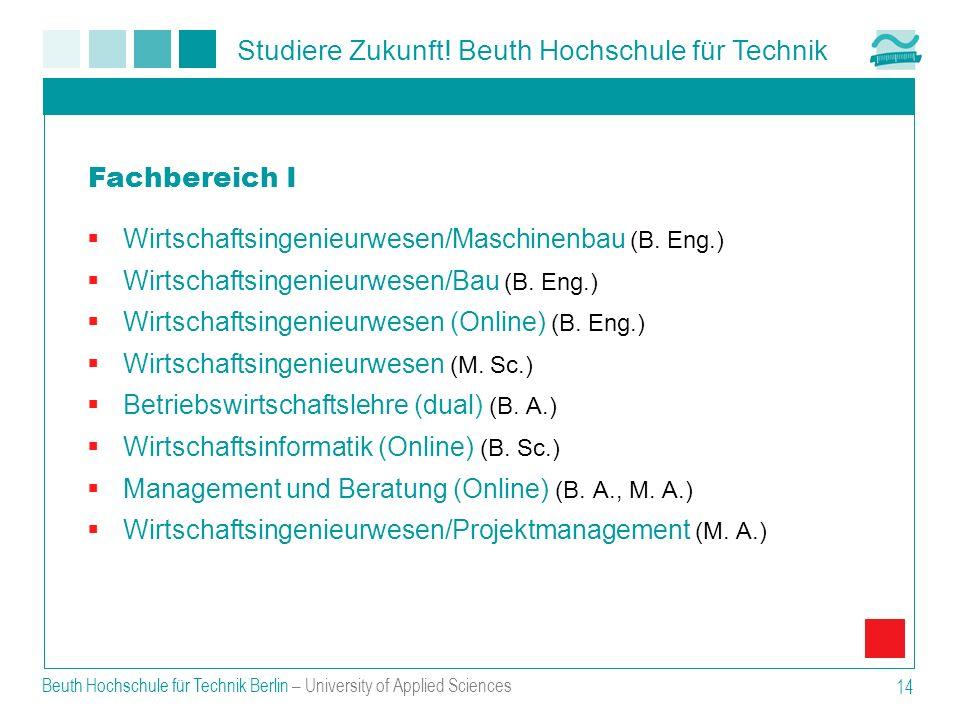 Studiere Zukunft! Beuth Hochschule für Technik Beuth Hochschule für Technik Berlin – University of Applied Sciences 14 Wirtschaftsingenieurwesen/Masch