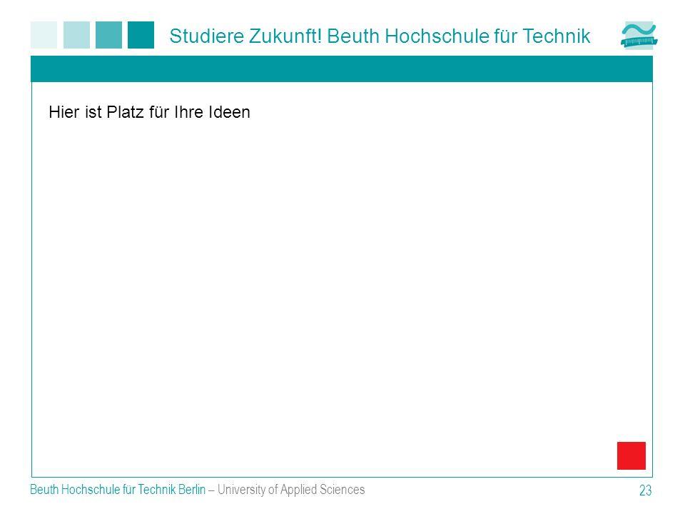Studiere Zukunft! Beuth Hochschule für Technik Beuth Hochschule für Technik Berlin – University of Applied Sciences 23 Hier ist Platz für Ihre Ideen