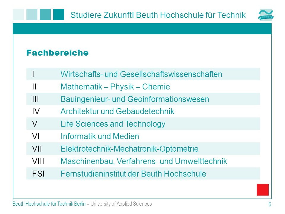 Studiere Zukunft! Beuth Hochschule für Technik Beuth Hochschule für Technik Berlin – University of Applied Sciences 6 Fachbereiche IWirtschafts- und G