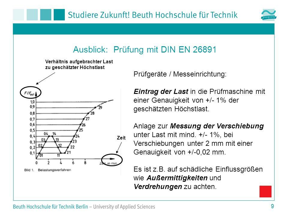 9 Ausblick: Prüfung mit DIN EN 26891 Prüfgeräte / Messeinrichtung: Eintrag der Last in die Prüfmaschine mit einer Genauigkeit von +/- 1% der geschätzt