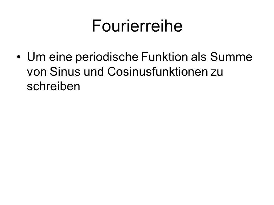 Fourierreihe Um eine periodische Funktion als Summe von Sinus und Cosinusfunktionen zu schreiben