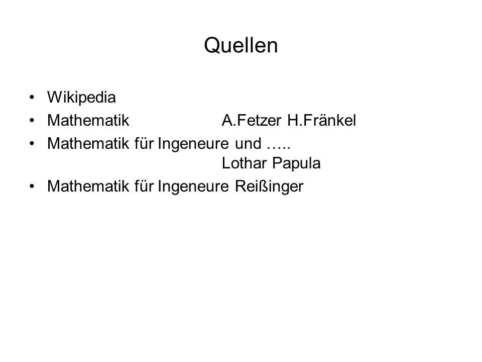 Quellen Wikipedia MathematikA.Fetzer H.Fränkel Mathematik für Ingeneure und ….. Lothar Papula Mathematik für Ingeneure Reißinger