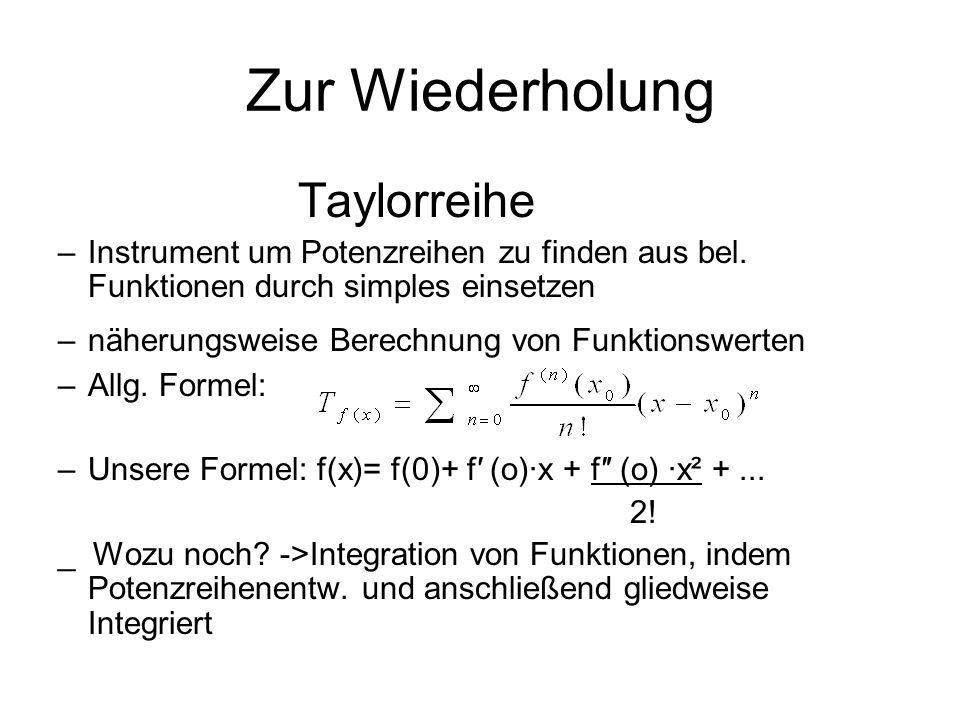 Zur Wiederholung Taylorreihe –Instrument um Potenzreihen zu finden aus bel. Funktionen durch simples einsetzen –näherungsweise Berechnung von Funktion