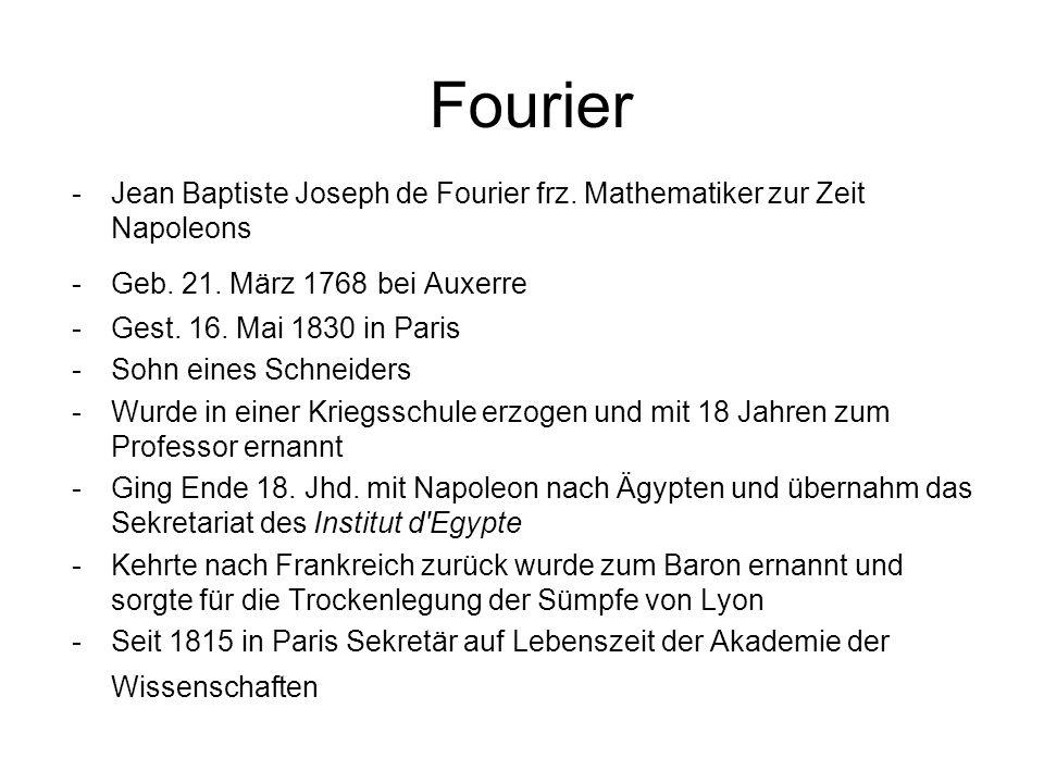 Fourier -Jean Baptiste Joseph de Fourier frz. Mathematiker zur Zeit Napoleons -Geb. 21. März 1768 bei Auxerre -Gest. 16. Mai 1830 in Paris -Sohn eines