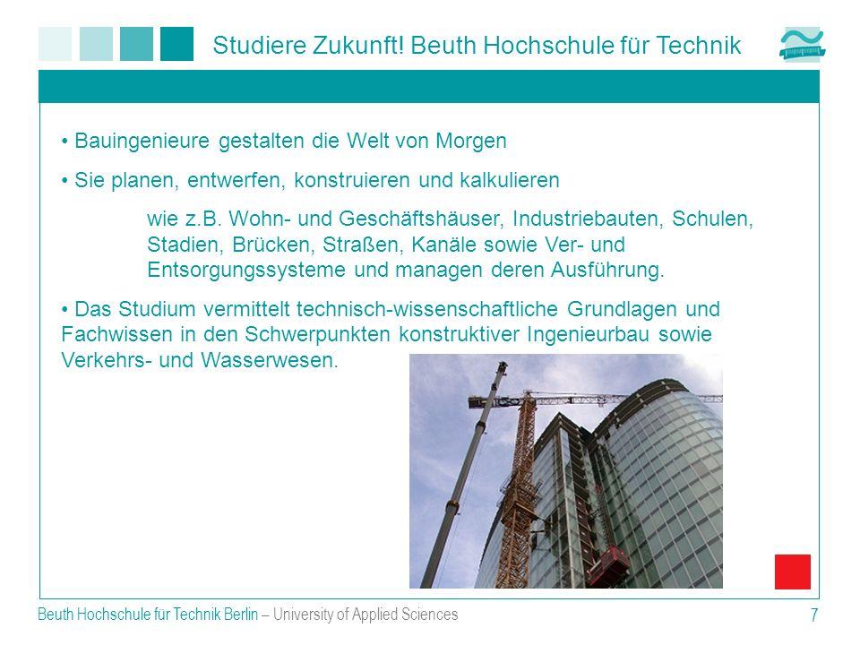 Studiere Zukunft! Beuth Hochschule für Technik Beuth Hochschule für Technik Berlin – University of Applied Sciences 7 Bauingenieure gestalten die Welt