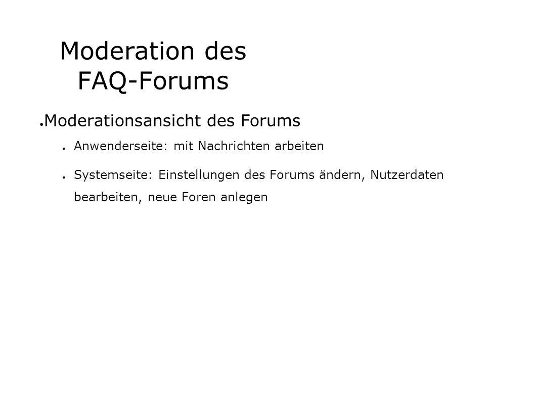 Moderation des FAQ-Forums Moderationsansicht des Forums Anwenderseite: mit Nachrichten arbeiten Systemseite: Einstellungen des Forums ändern, Nutzerdaten bearbeiten, neue Foren anlegen