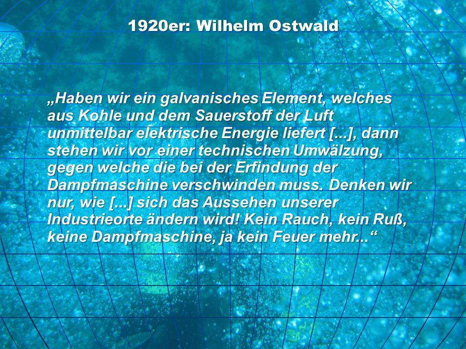 1920er: Wilhelm Ostwald Haben wir ein galvanisches Element, welches aus Kohle und dem Sauerstoff der Luft unmittelbar elektrische Energie liefert [...