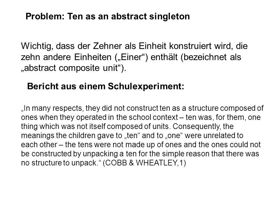 Problem: Ten as an abstract singleton Wichtig, dass der Zehner als Einheit konstruiert wird, die zehn andere Einheiten (Einer) enthält (bezeichnet als