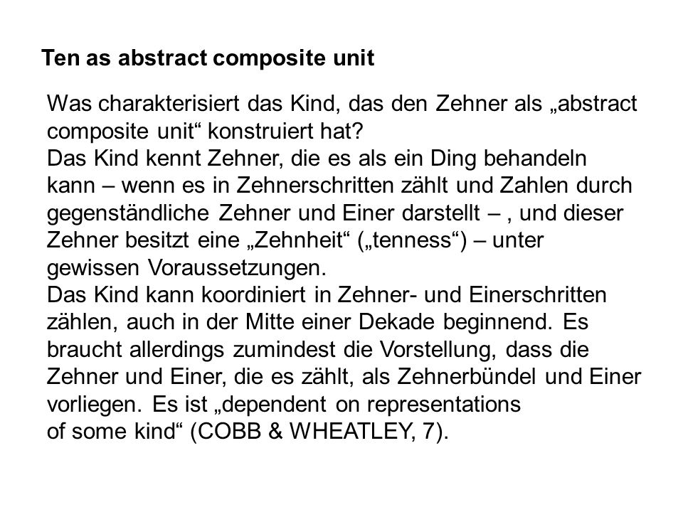 Ten as abstract composite unit Was charakterisiert das Kind, das den Zehner als abstract composite unit konstruiert hat? Das Kind kennt Zehner, die es