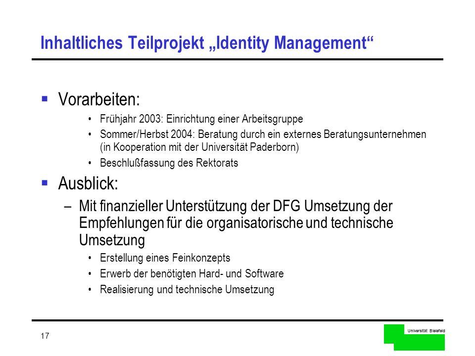 Universität Bielefeld 17 Inhaltliches Teilprojekt Identity Management Vorarbeiten: Frühjahr 2003: Einrichtung einer Arbeitsgruppe Sommer/Herbst 2004: